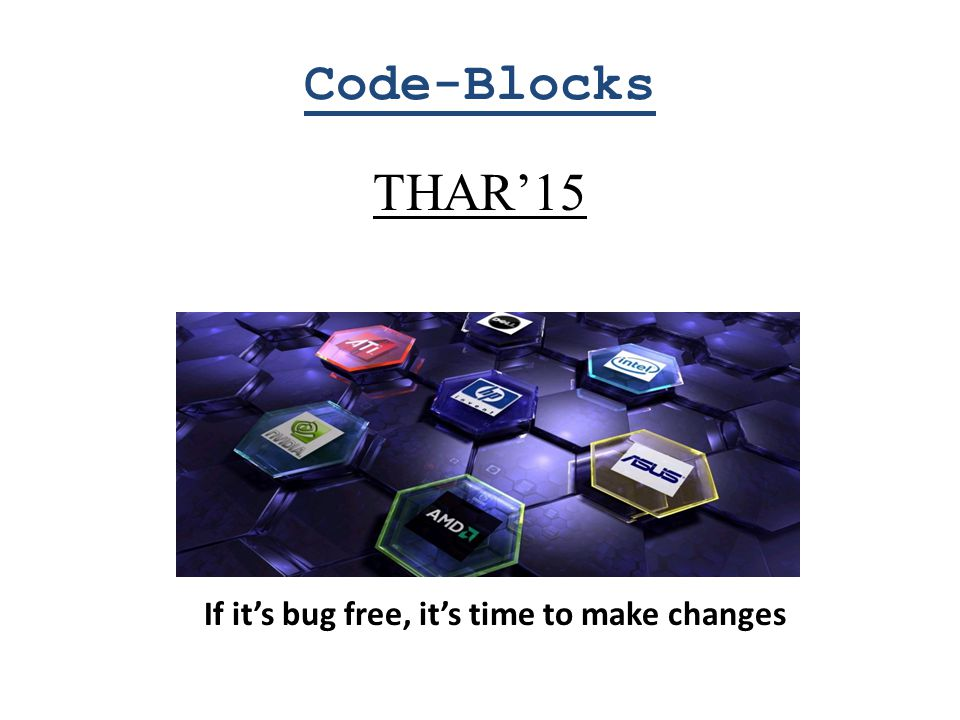 Code-Blocks THAR'15 If it's bug free, it's time to make changes