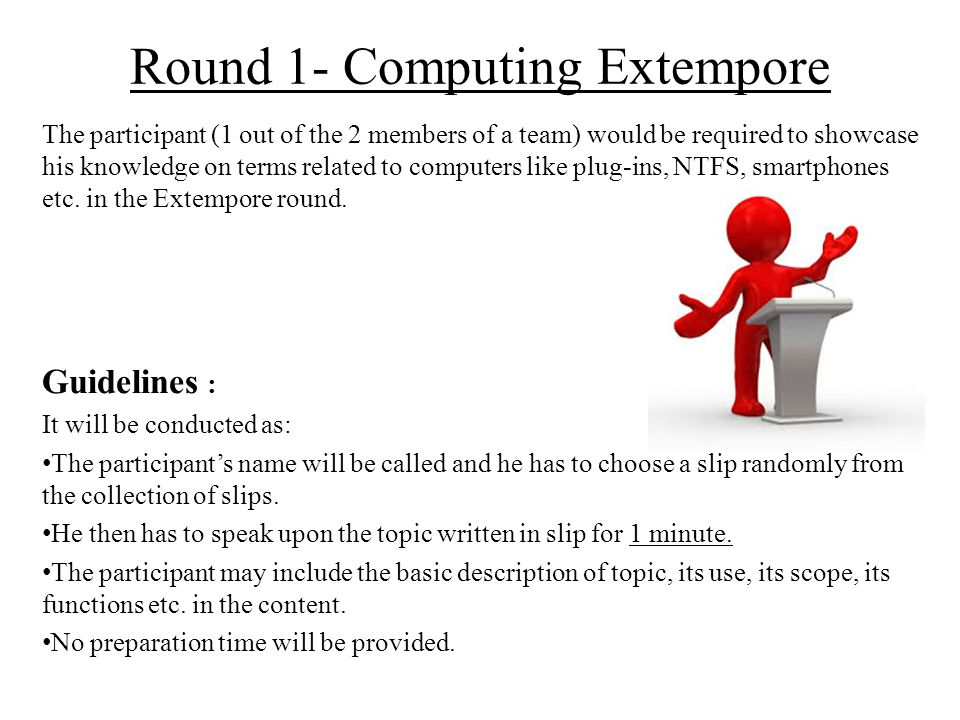 Round 1- Computing Extempore Judging Criteria : Marks will be awarded by the panel of judges on the basis of- Expression – 15 marks Presentation – 15 marks Accuracy of the content in impromptu talk – 20 marks Panel of Judges : The panel will include 3 judges.