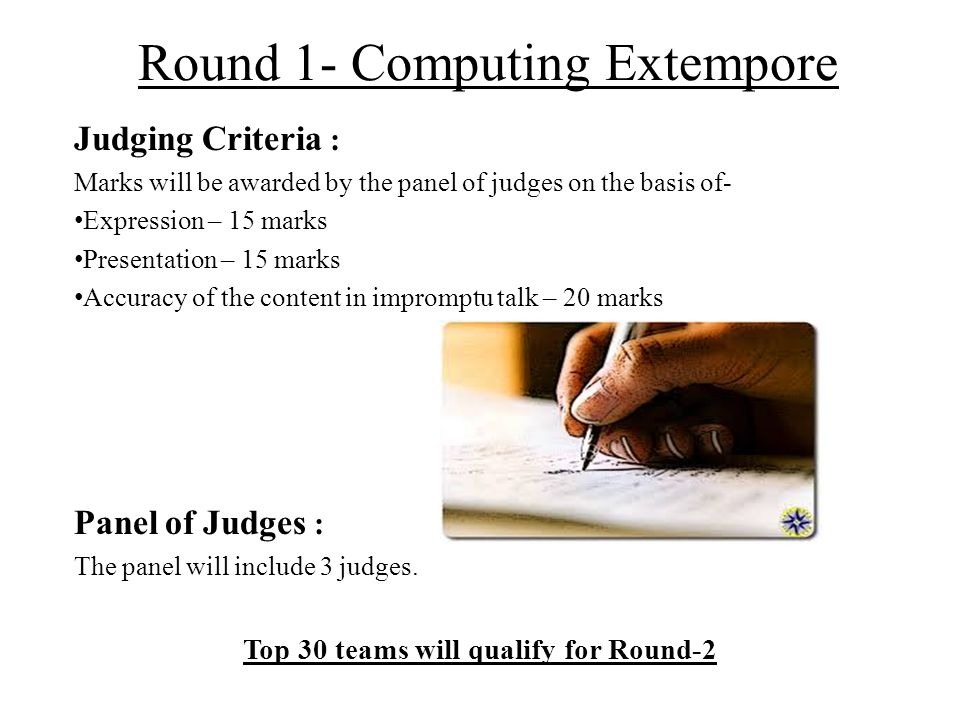Round 1- Computing Extempore Judging Criteria : Marks will be awarded by the panel of judges on the basis of- Expression – 15 marks Presentation – 15