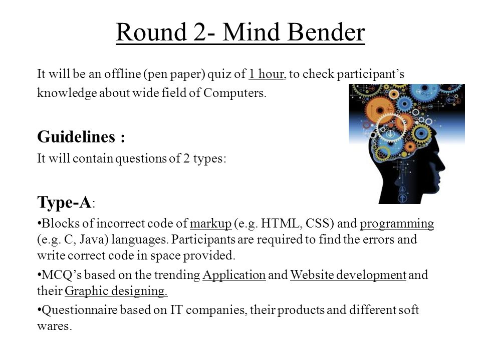 Round 2- Mind Bender It will be an offline (pen paper) quiz of 1 hour, to check participant's knowledge about wide field of Computers. Guidelines : It