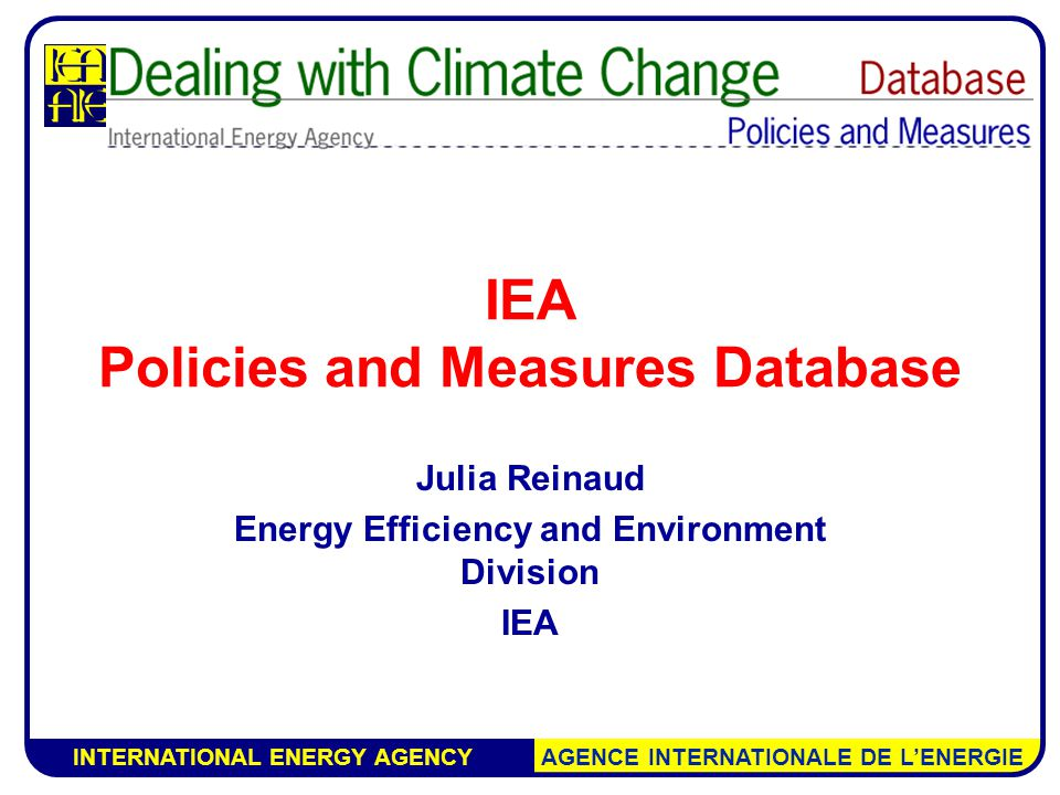 INTERNATIONAL ENERGY AGENCY AGENCE INTERNATIONALE DE L'ENERGIE IEA Policies and Measures Database Julia Reinaud Energy Efficiency and Environment Division IEA