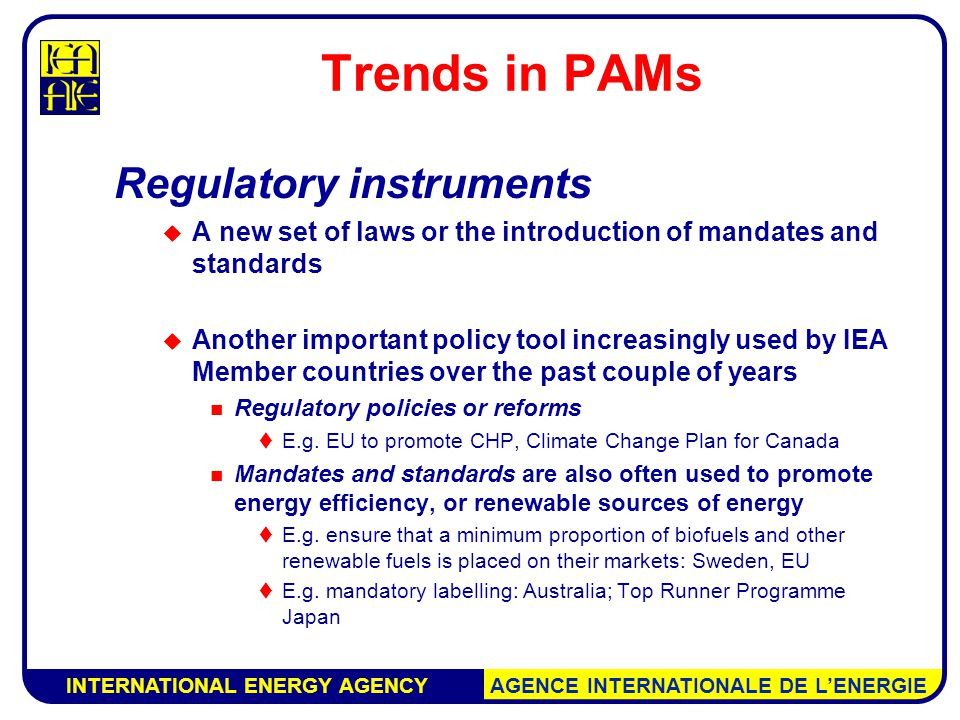 INTERNATIONAL ENERGY AGENCY AGENCE INTERNATIONALE DE L'ENERGIE Trends in PAMs Regulatory instruments  A new set of laws or the introduction of mandates and standards  Another important policy tool increasingly used by IEA Member countries over the past couple of years Regulatory policies or reforms  E.g.