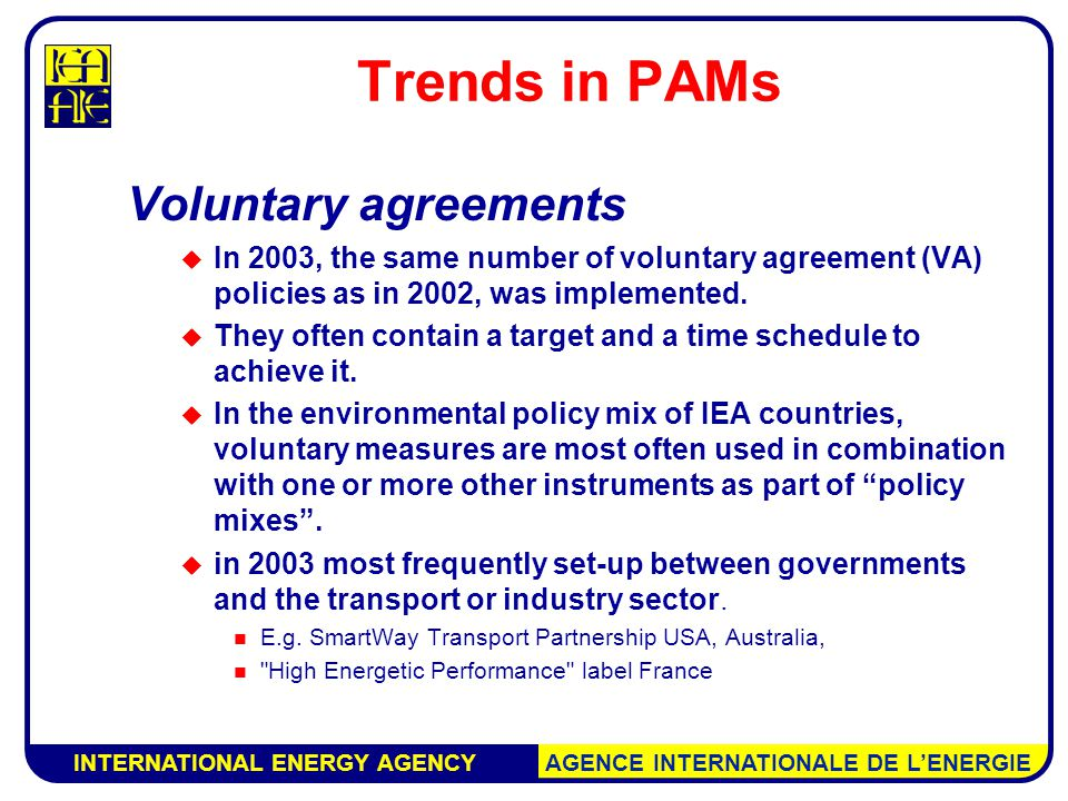 INTERNATIONAL ENERGY AGENCY AGENCE INTERNATIONALE DE L'ENERGIE Trends in PAMs Voluntary agreements  In 2003, the same number of voluntary agreement (VA) policies as in 2002, was implemented.