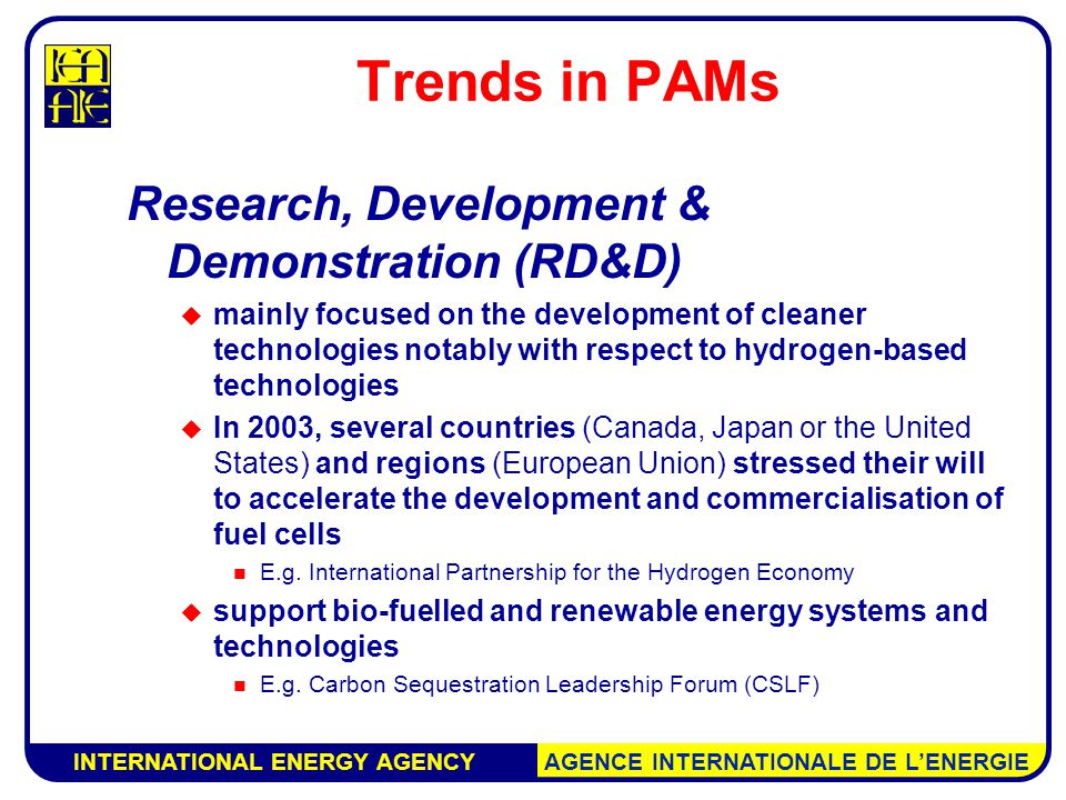 INTERNATIONAL ENERGY AGENCY AGENCE INTERNATIONALE DE L'ENERGIE Trends in PAMs Research, Development & Demonstration (RD&D)  mainly focused on the development of cleaner technologies notably with respect to hydrogen-based technologies  In 2003, several countries (Canada, Japan or the United States) and regions (European Union) stressed their will to accelerate the development and commercialisation of fuel cells E.g.
