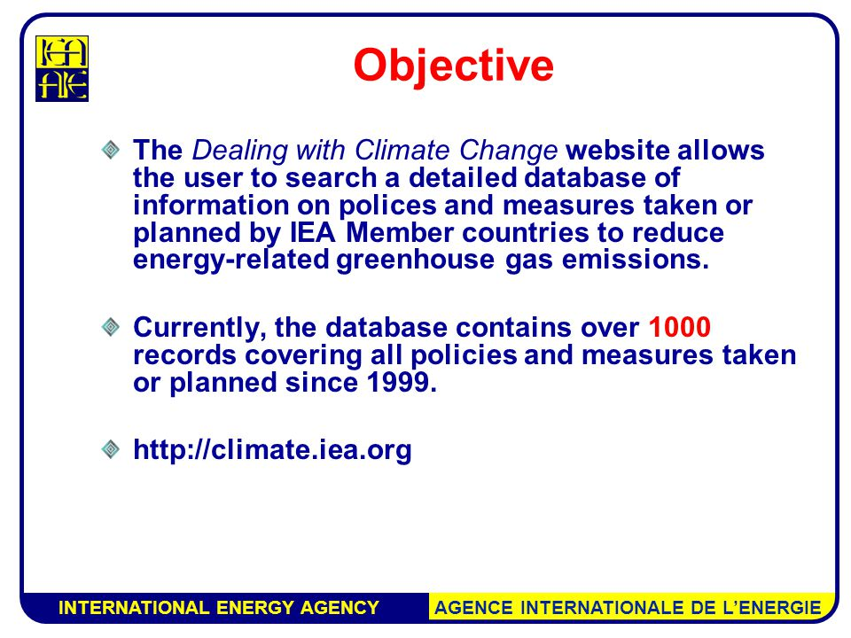 INTERNATIONAL ENERGY AGENCY AGENCE INTERNATIONALE DE L'ENERGIE Objective The Dealing with Climate Change website allows the user to search a detailed database of information on polices and measures taken or planned by IEA Member countries to reduce energy-related greenhouse gas emissions.