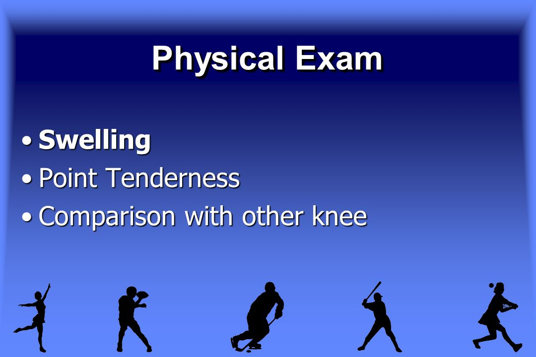 Physical Exam SwellingSwelling Point TendernessPoint Tenderness Comparison with other kneeComparison with other knee