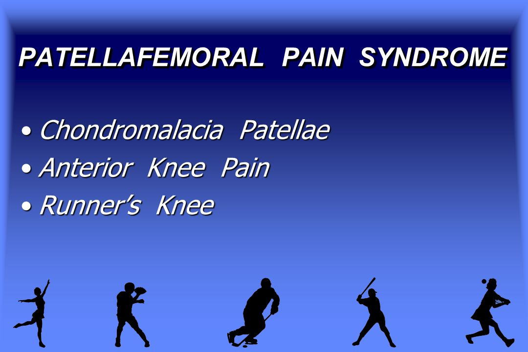 PATELLAFEMORAL PAIN SYNDROME Chondromalacia PatellaeChondromalacia Patellae Anterior Knee PainAnterior Knee Pain Runner's KneeRunner's Knee