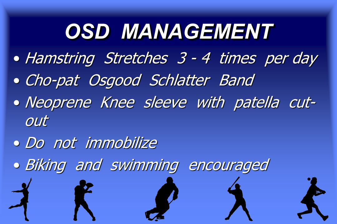 OSD MANAGEMENT Hamstring Stretches 3 - 4 times per dayHamstring Stretches 3 - 4 times per day Cho-pat Osgood Schlatter BandCho-pat Osgood Schlatter Band Neoprene Knee sleeve with patella cut- outNeoprene Knee sleeve with patella cut- out Do not immobilizeDo not immobilize Biking and swimming encouragedBiking and swimming encouraged