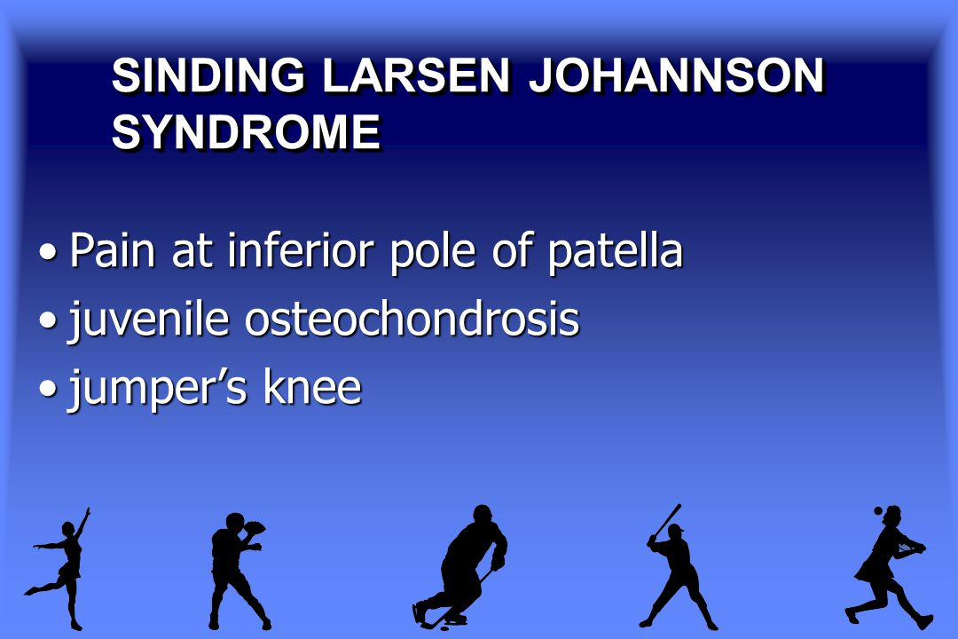 SINDING LARSEN JOHANNSON SYNDROME Pain at inferior pole of patellaPain at inferior pole of patella juvenile osteochondrosisjuvenile osteochondrosis jumper's kneejumper's knee
