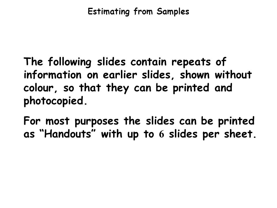 Estimating from Samples The following slides contain repeats of information on earlier slides, shown without colour, so that they can be printed and photocopied.