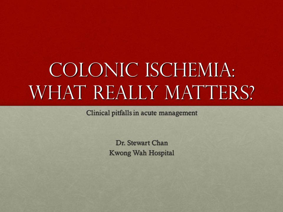 Colonic Ischemia: What really matters. Clinical pitfalls in acute management Dr.