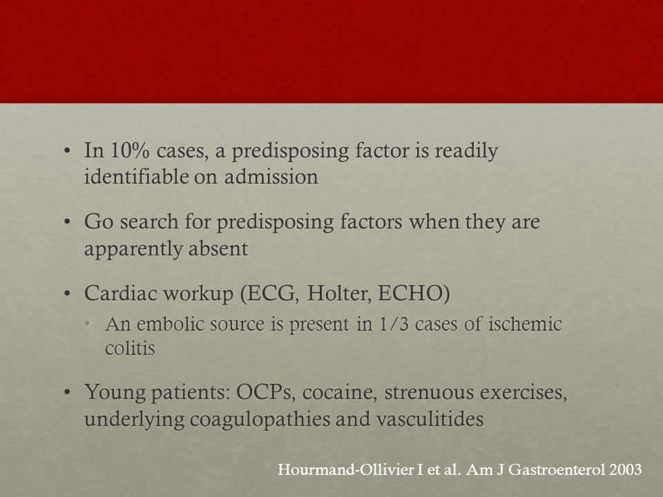 In 10% cases, a predisposing factor is readily identifiable on admissionIn 10% cases, a predisposing factor is readily identifiable on admission Go search for predisposing factors when they are apparently absentGo search for predisposing factors when they are apparently absent Cardiac workup (ECG, Holter, ECHO)Cardiac workup (ECG, Holter, ECHO) An embolic source is present in 1/3 cases of ischemic colitisAn embolic source is present in 1/3 cases of ischemic colitis Young patients: OCPs, cocaine, strenuous exercises, underlying coagulopathies and vasculitidesYoung patients: OCPs, cocaine, strenuous exercises, underlying coagulopathies and vasculitides Hourmand-Ollivier I et al.