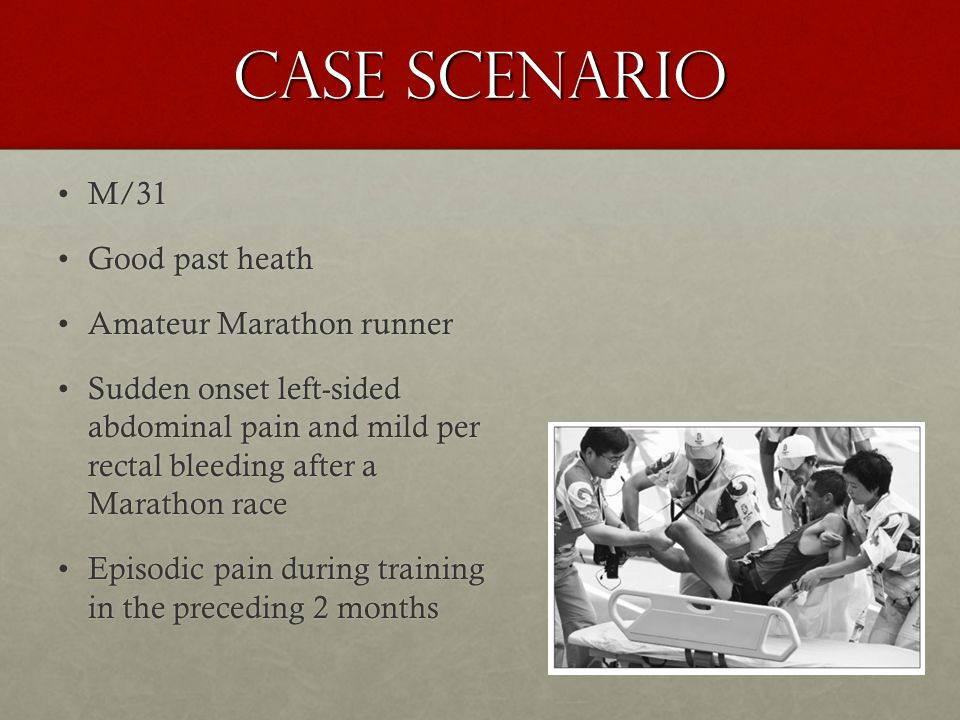 Case Scenario M/31M/31 Good past heathGood past heath Amateur Marathon runnerAmateur Marathon runner Sudden onset left-sided abdominal pain and mild per rectal bleeding after a Marathon raceSudden onset left-sided abdominal pain and mild per rectal bleeding after a Marathon race Episodic pain during training in the preceding 2 monthsEpisodic pain during training in the preceding 2 months