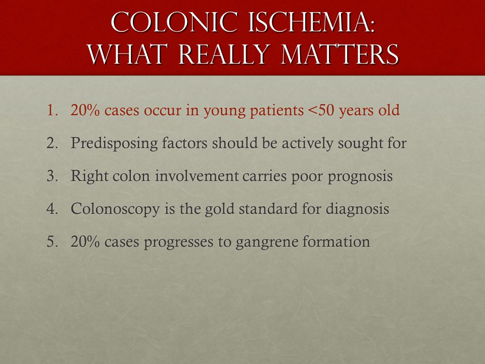 Colonic ischemia: what really matters 1.20% cases occur in young patients <50 years old 2.Predisposing factors should be actively sought for 3.Right colon involvement carries poor prognosis 4.Colonoscopy is the gold standard for diagnosis 5.20% cases progresses to gangrene formation
