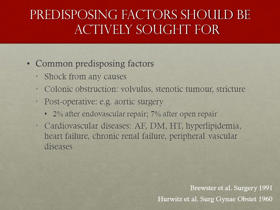 Predisposing factors should be actively sought for Common predisposing factorsCommon predisposing factors Shock from any causesShock from any causes Colonic obstruction: volvulus, stenotic tumour, strictureColonic obstruction: volvulus, stenotic tumour, stricture Post-operative: e.g.