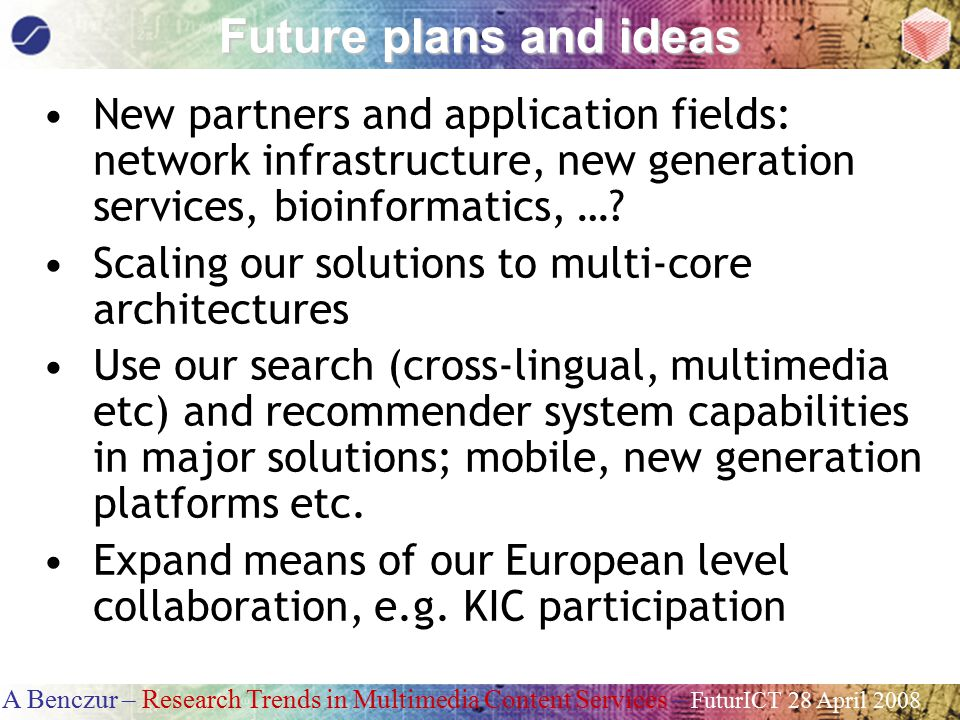 A Benczur – Research Trends in Multimedia Content Services – FuturICT 28 April 2008 Future plans and ideas New partners and application fields: network infrastructure, new generation services, bioinformatics, ….