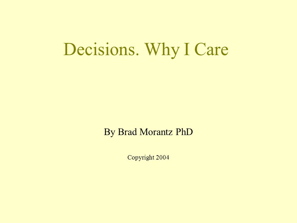 Decisions. Why I Care By Brad Morantz PhD Copyright 2004