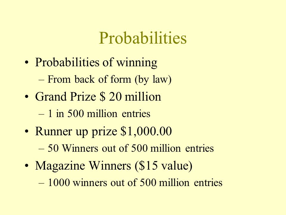 Probabilities Probabilities of winning –From back of form (by law) Grand Prize $ 20 million –1 in 500 million entries Runner up prize $1,000.00 –50 Winners out of 500 million entries Magazine Winners ($15 value) –1000 winners out of 500 million entries
