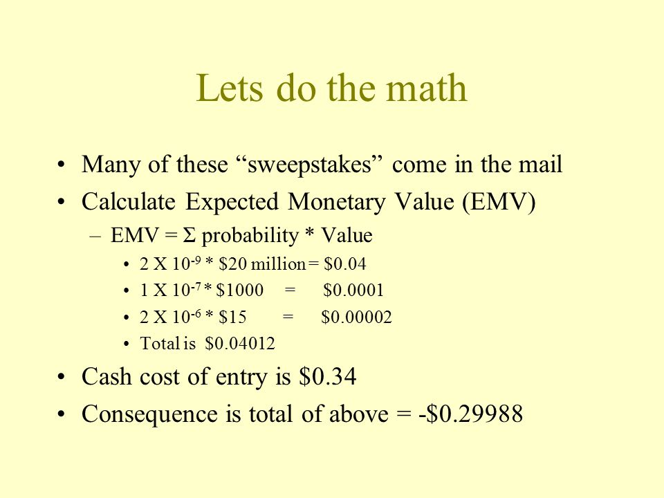 Lets do the math Many of these sweepstakes come in the mail Calculate Expected Monetary Value (EMV) –EMV = Σ probability * Value 2 X 10 -9 * $20 million = $0.04 1 X 10 -7 * $1000 = $0.0001 2 X 10 -6 * $15 = $0.00002 Total is $0.04012 Cash cost of entry is $0.34 Consequence is total of above = -$0.29988