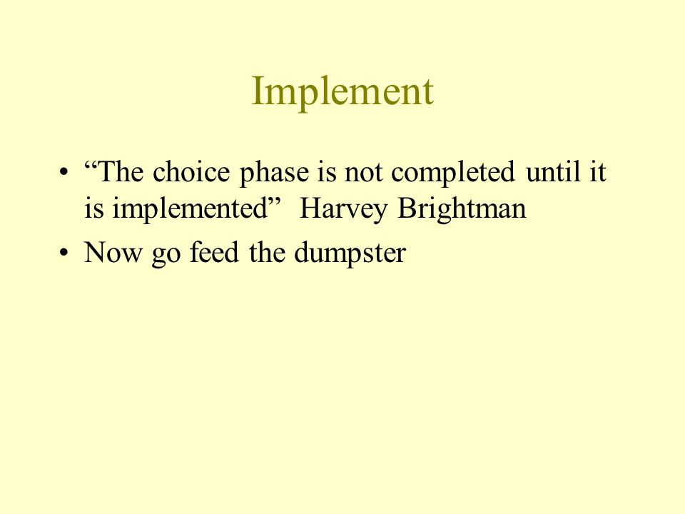 Implement The choice phase is not completed until it is implemented Harvey Brightman Now go feed the dumpster