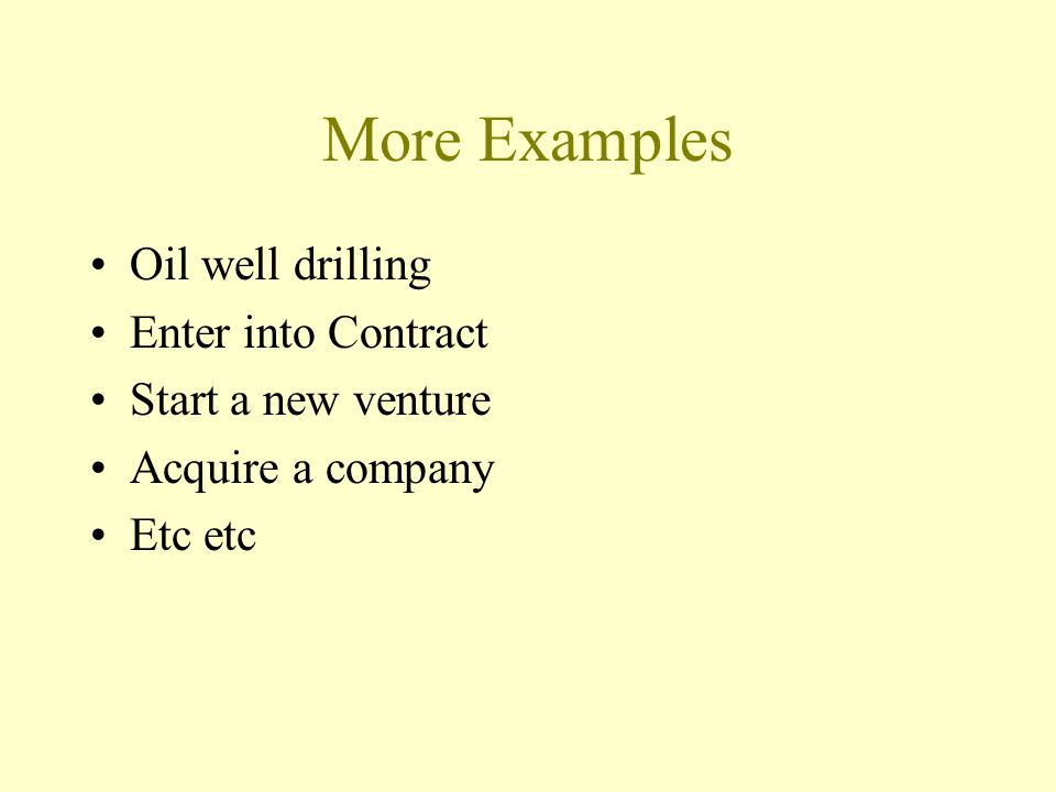 More Examples Oil well drilling Enter into Contract Start a new venture Acquire a company Etc etc
