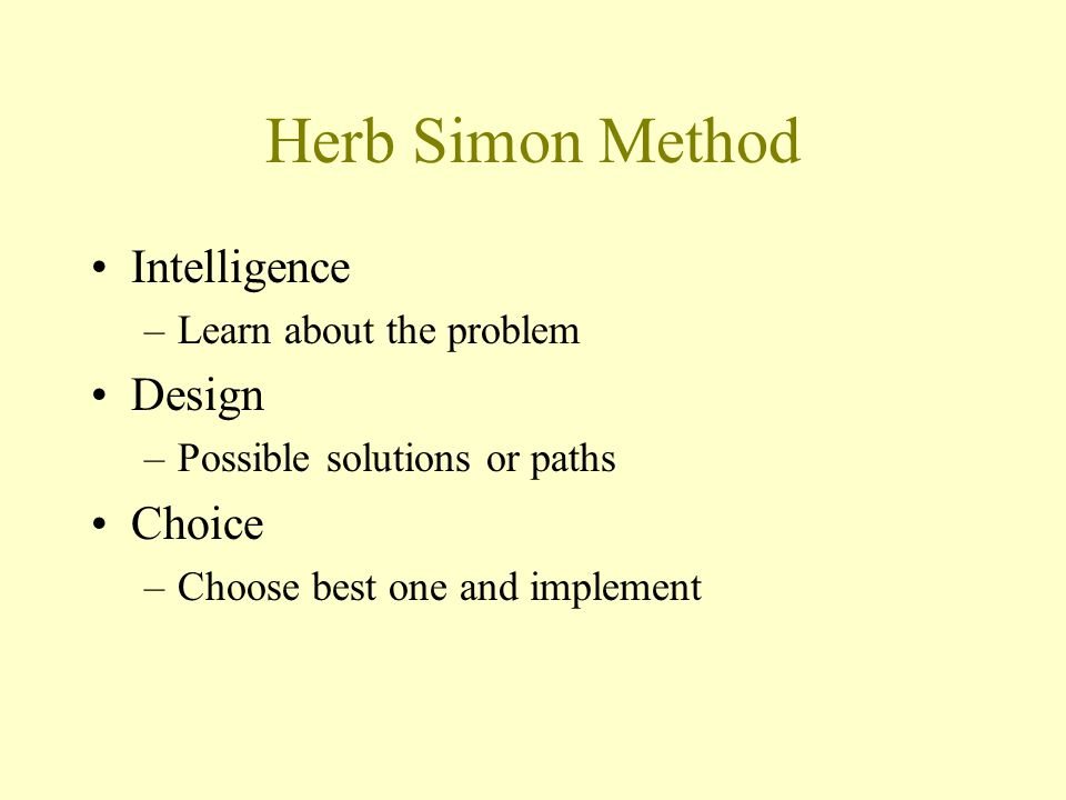 Herb Simon Method Intelligence –Learn about the problem Design –Possible solutions or paths Choice –Choose best one and implement