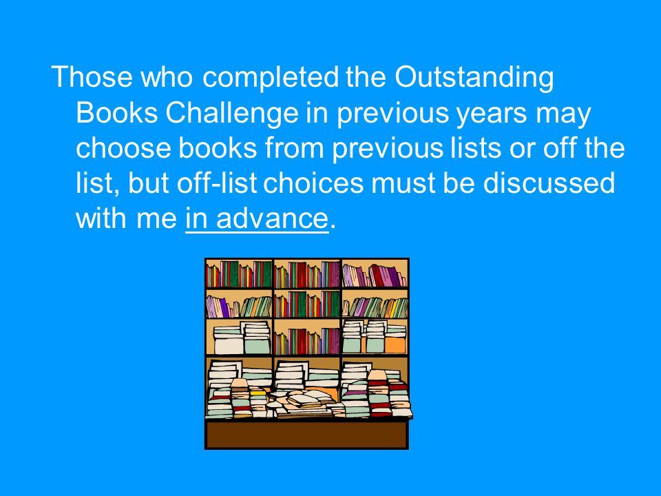 Those who completed the Outstanding Books Challenge in previous years may choose books from previous lists or off the list, but off-list choices must be discussed with me in advance.