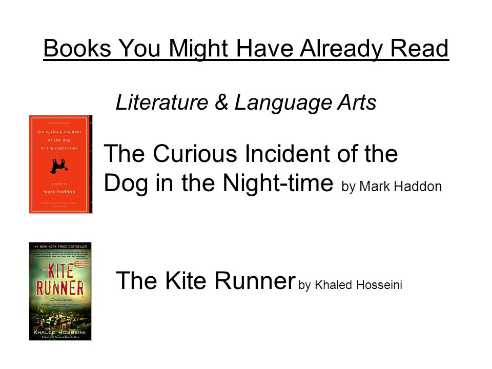 Books You Might Have Already Read Literature & Language Arts The Curious Incident of the Dog in the Night-time by Mark Haddon The Kite Runner by Khaled Hosseini