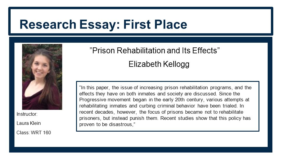Research Essay: First Place Prison Rehabilitation and Its Effects Elizabeth Kellogg Instructor: Laura Klein Class: WRT 160 In this paper, the issue of increasing prison rehabilitation programs, and the effects they have on both inmates and society are discussed.