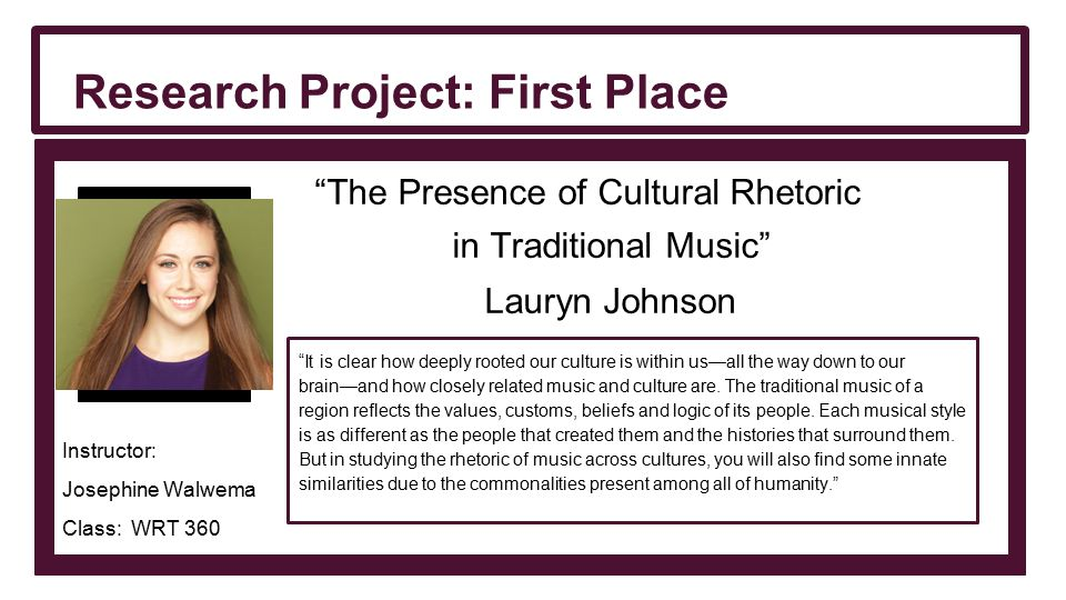 The Presence of Cultural Rhetoric in Traditional Music Lauryn Johnson Instructor: Josephine Walwema Class: WRT 360 Research Project: First Place It is clear how deeply rooted our culture is within us—all the way down to our brain—and how closely related music and culture are.