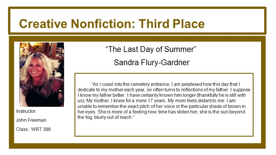 Creative Nonfiction: Third Place The Last Day of Summer Sandra Flury-Gardner Instructor: John Freeman Class: WRT 386 As I coast into the cemetery entrance, I am perplexed how this day that I dedicate to my mother each year, so often turns to reflections of my father.