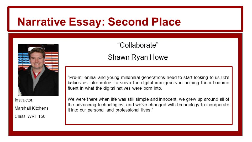 Narrative Essay: Second Place Collaborate Shawn Ryan Howe Instructor: Marshall Kitchens Class: WRT 150 Pre-millennial and young millennial generations need to start looking to us 80's babies as interpreters to serve the digital immigrants in helping them become fluent in what the digital natives were born into.