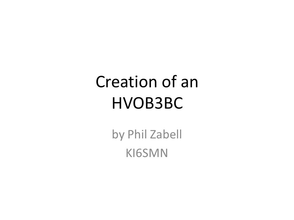 Creation of an HVOB3BC by Phil Zabell KI6SMN