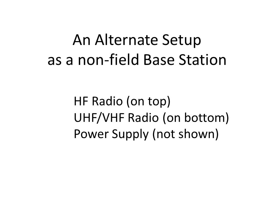 An Alternate Setup as a non-field Base Station HF Radio (on top) UHF/VHF Radio (on bottom) Power Supply (not shown)