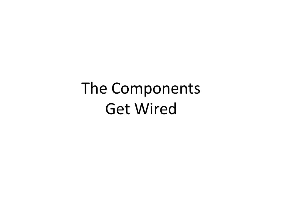 The Components Get Wired