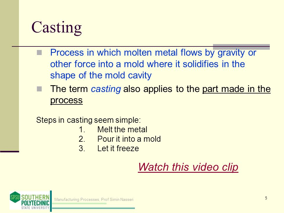 Manufacturing Processes, Prof Simin Nasseri Casting Process in which molten metal flows by gravity or other force into a mold where it solidifies in the shape of the mold cavity The term casting also applies to the part made in the process Steps in casting seem simple: 1.