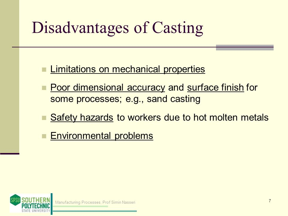 Manufacturing Processes, Prof Simin Nasseri Disadvantages of Casting Limitations on mechanical properties Poor dimensional accuracy and surface finish for some processes; e.g., sand casting Safety hazards to workers due to hot molten metals Environmental problems 7