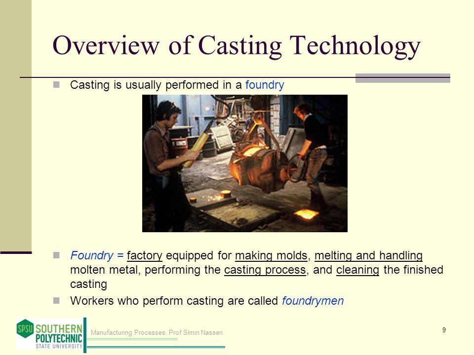 Manufacturing Processes, Prof Simin Nasseri Overview of Casting Technology Casting is usually performed in a foundry Foundry = factory equipped for making molds, melting and handling molten metal, performing the casting process, and cleaning the finished casting Workers who perform casting are called foundrymen 9