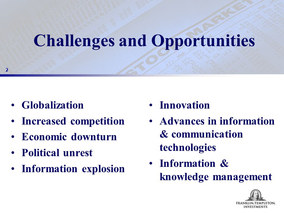 2 Challenges and Opportunities Globalization Increased competition Economic downturn Political unrest Information explosion Innovation Advances in information & communication technologies Information & knowledge management
