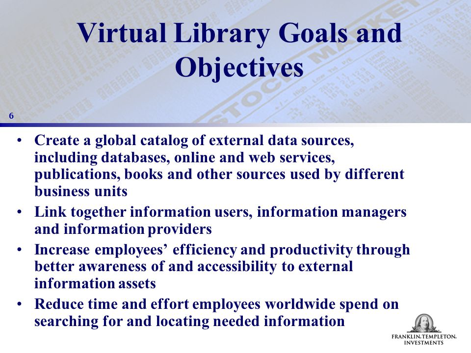 6 Virtual Library Goals and Objectives Create a global catalog of external data sources, including databases, online and web services, publications, books and other sources used by different business units Link together information users, information managers and information providers Increase employees' efficiency and productivity through better awareness of and accessibility to external information assets Reduce time and effort employees worldwide spend on searching for and locating needed information