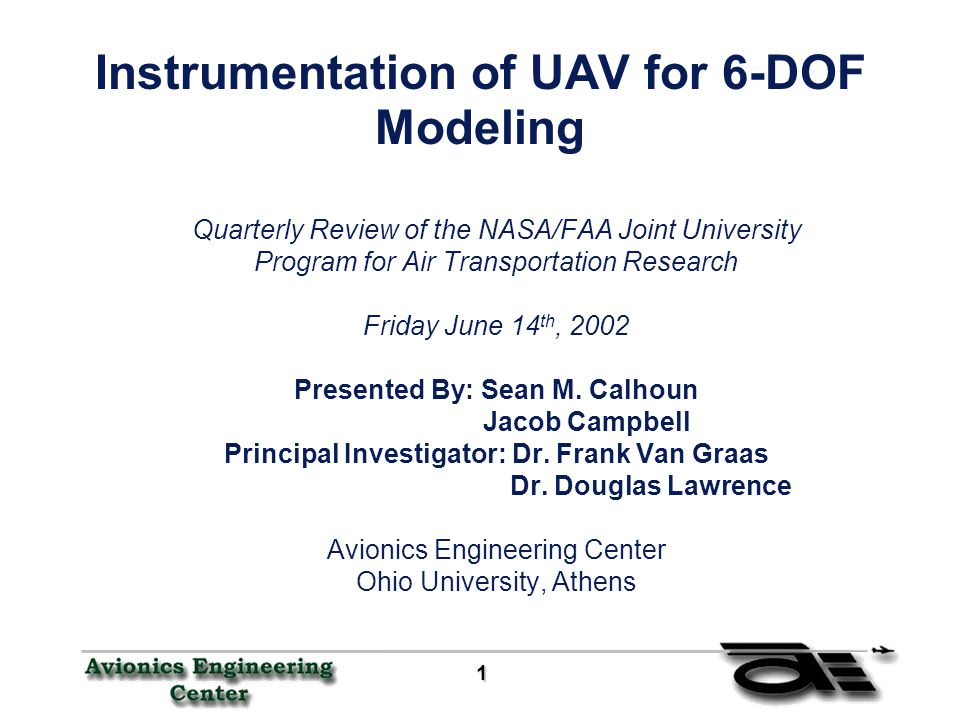1 11 1 Instrumentation of UAV for 6-DOF Modeling Quarterly Review of the NASA/FAA Joint University Program for Air Transportation Research Friday June 14 th, 2002 Presented By: Sean M.