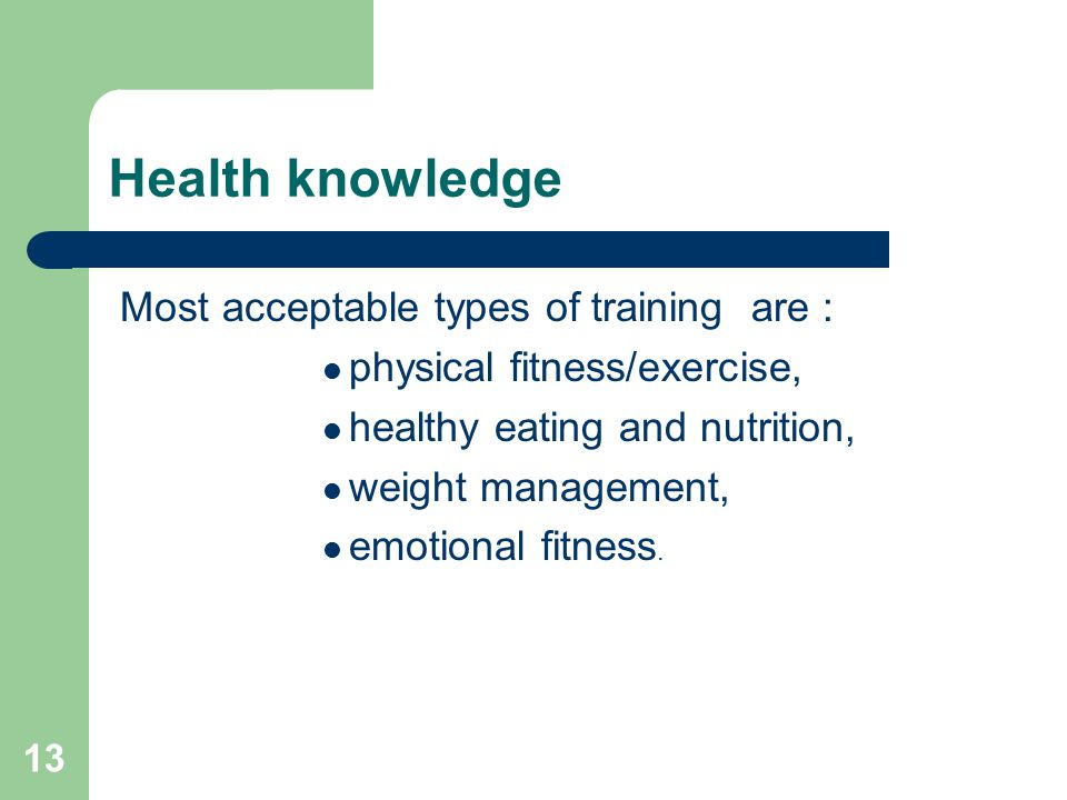 13 Health knowledge Most acceptable types of training are : physical fitness/exercise, healthy eating and nutrition, weight management, emotional fitness.