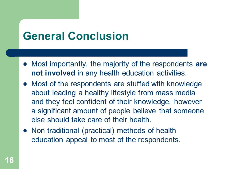 16 General Conclusion Most importantly, the majority of the respondents are not involved in any health education activities.