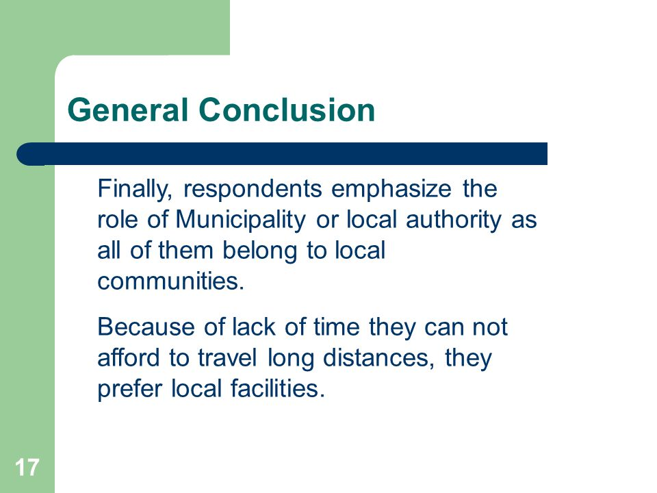 17 General Conclusion Finally, respondents emphasize the role of Municipality or local authority as all of them belong to local communities. Because o
