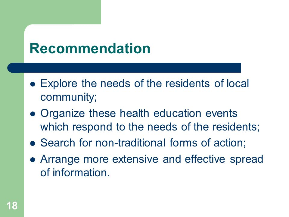 18 Recommendation Explore the needs of the residents of local community; Organize these health education events which respond to the needs of the residents; Search for non-traditional forms of action; Arrange more extensive and effective spread of information.