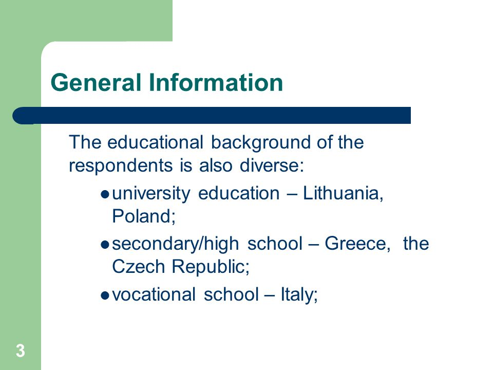 3 General Information The educational background of the respondents is also diverse: university education – Lithuania, Poland; secondary/high school –