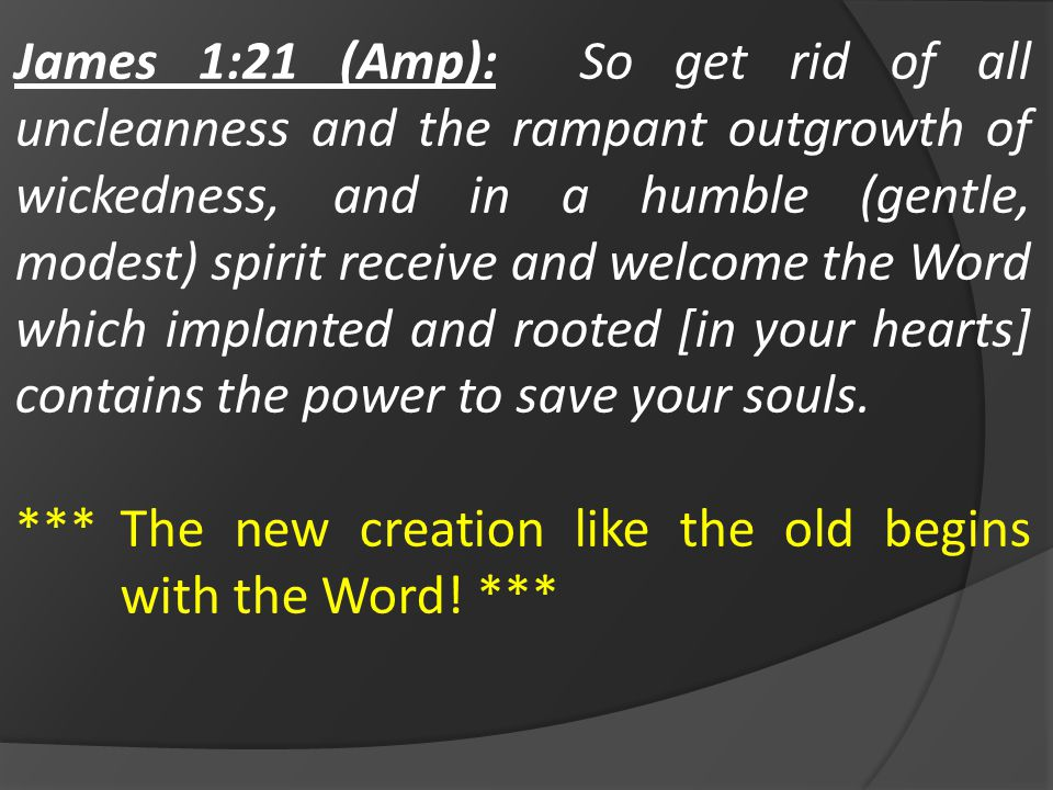 James 1:21 (Amp): So get rid of all uncleanness and the rampant outgrowth of wickedness, and in a humble (gentle, modest) spirit receive and welcome the Word which implanted and rooted [in your hearts] contains the power to save your souls.