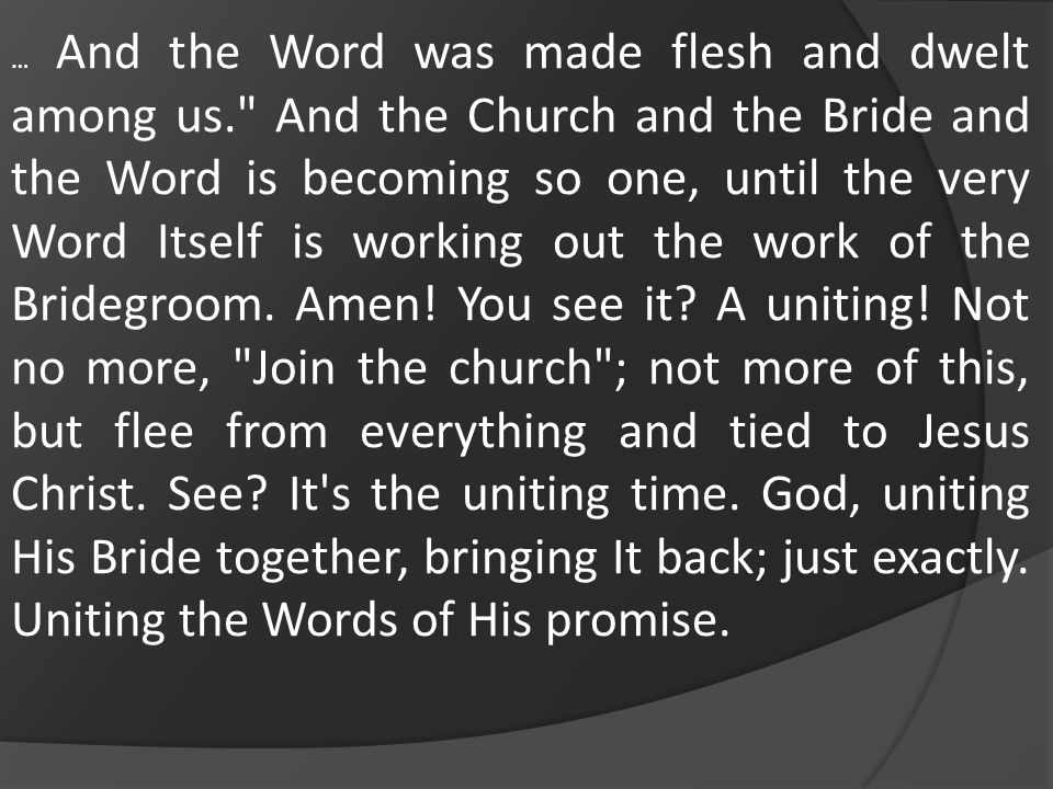 … And the Word was made flesh and dwelt among us. And the Church and the Bride and the Word is becoming so one, until the very Word Itself is working out the work of the Bridegroom.
