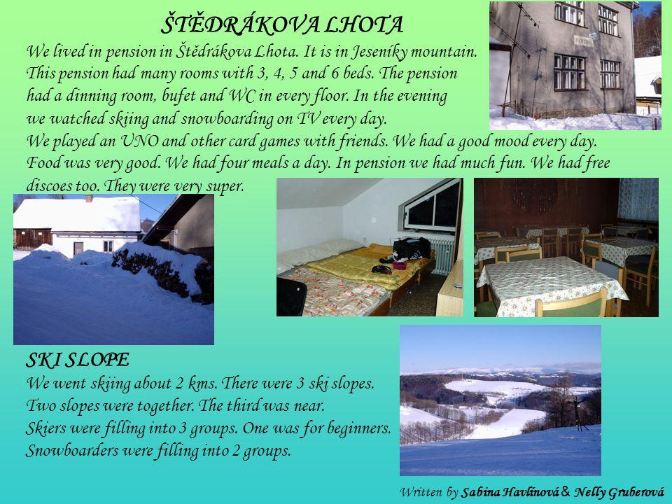 ŠTĚDRÁKOVA LHOTA We lived in pension in Štědrákova Lhota. It is in Jeseníky mountain. This pension had many rooms with 3, 4, 5 and 6 beds. The pension