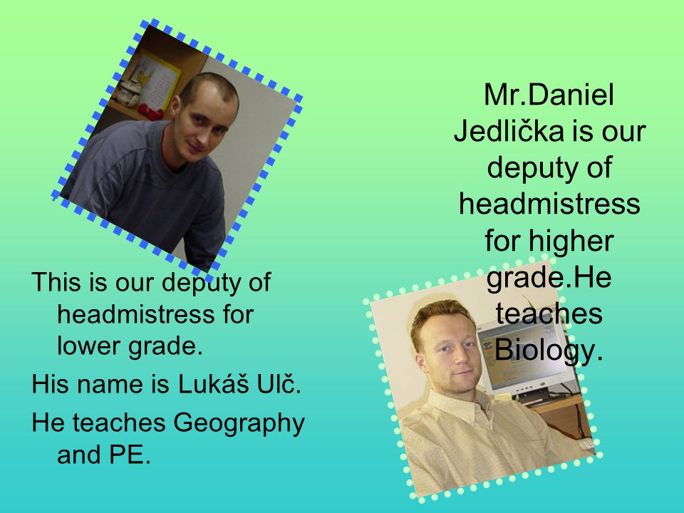Mr.Daniel Jedlička is our deputy of headmistress for higher grade.He teaches Biology. This is our deputy of headmistress for lower grade. His name is